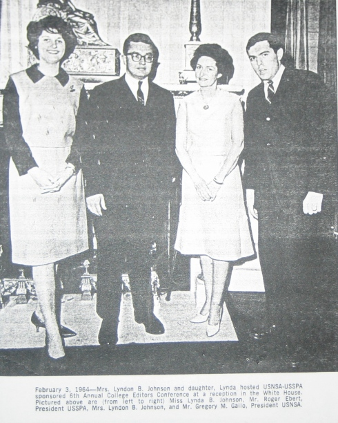 "Caption reads: ""February 3, 1964 -- Mrs. Lyndon B. Johnson and daughter, Lynda hosted USNSA-USSPA sponsored 6th Annual College Editors Conference at a reception in the White House. Pictured above are (from left to right) Miss Lynda B. Johnson, Mr. Roger Ebert, President USSPA, Mrs. Lyndon B. Johnson, and Mr. Gregory M. Gallo, President USNSA."""