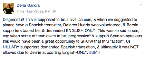 "Facebook post from Delia Garcia: ""Disgraceful! This is supposed to be a civil Caucus, & when we suggested to please have a Spanish translator, Dolores Huerta was volunteered, & Bernie supporters booed her & demanded ENGLISH ONLY! This was so sad to see, esp when some of them claim to be ""progressive"" & support Spanish-speakers this would have been a great opportunity to SHOW that thru ""action"". Us HILLARY supporters demanded Spanish translation, & ultimately it was NOT allowed due to Bernie supporting English-ONLY. #SMH"""